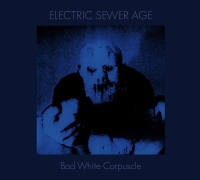 Electric Sewer Age ‎– Bad White Corpuscle